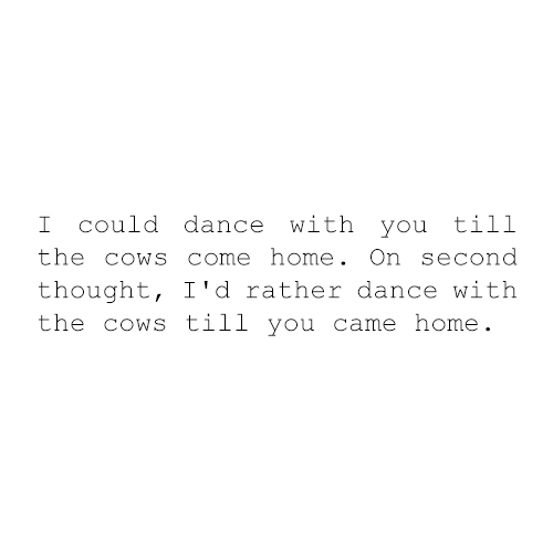 I could dance with you till the cows come home...On second thought, I'd rather dance with the cows when you came home.